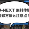 U-NEXT(ユーネクスト)登録方法と知っておきたい注意点!
